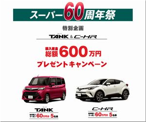 懸賞 スーパー60周年祭 TANK&C-HR 購入資金総額 600万円プレゼントキャンペーン 山形トヨペット